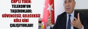 CHP'li Tekin: Telekom'un taşeronları; güvencesiz, geleceksiz köle gibi çalışıyorlar!