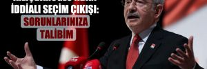 Kılıçdaroğlu'ndan iddialı seçim çıkışı: Sorunlarınıza talibim