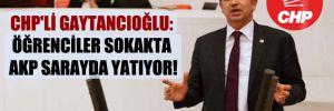 CHP'li Gaytancıoğlu: Öğrenciler sokakta AKP sarayda yatıyor!