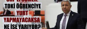 CHP'li Sümer: TOKİ öğrenciye yurt yapmayacaksa ne işe yarıyor?