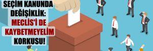 Seçim kanunda değişiklik: Meclis'i de kaybetmeyelim korkusu!