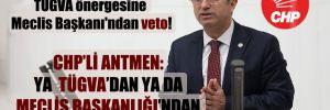 CHP'li Antmen'in TÜGVA önergesine Meclis Başkanı'ndan veto!