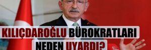Kılıçdaroğlu bürokratları neden uyardı?