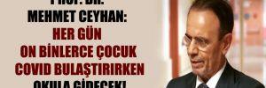 Prof. Dr. Mehmet Ceyhan: Her gün on binlerce çocuk Covid bulaştırırken okula gidecek!