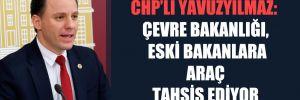 CHP'li Yavuzyılmaz: Çevre Bakanlığı, eski bakanlara araç tahsis ediyor