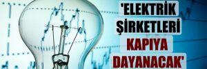 'Elektrik şirketleri kapıya dayanacak'