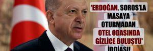 'Erdoğan, Soros'la masaya oturmadan otel odasında gizlice buluştu' iddiası!
