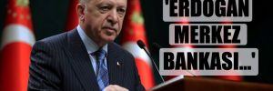 'Erdoğan merkez bankası…'