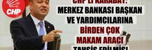 CHP'li Karabat: Merkez Bankası başkan ve yardımcılarına birden çok makam aracı tahsis edilmiş!