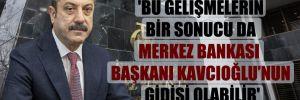 'Bu gelişmelerin bir sonucu da Merkez Bankası Başkanı Kavcıoğlu'nun gidişi olabilir'