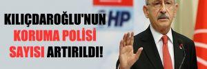 Kılıçdaroğlu'nun koruma polisi sayısı artırıldı!