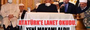Atatürk'e lanet okudu, yeni makamı aldı!