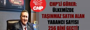 CHP'li Gürer: Ülkemizde taşınmaz satın alan yabancı sayısı 256 bini geçti!