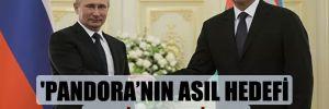 'Pandora'nın asıl hedefi Putin ve Aliyev'