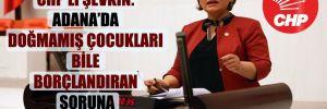 CHP'li Şevkin: Adana'da doğmamış çocukları bile borçlandıran soruna çözüm bulun!