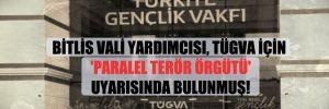 Bitlis Vali Yardımcısı, TÜGVA için 'paralel terör örgütü' uyarısında bulunmuş!