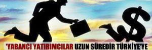 'Yabancı yatırımcılar uzun süredir Türkiye'ye vebalı muamelesi yapıyorlar'