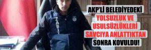 AKP'li belediyedeki yolsuzluk ve usulsüzlükleri savcıya anlattıktan sonra kovuldu!