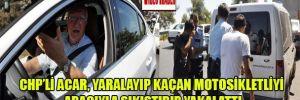 CHP'li Acar, yaralayıp kaçan motosikletliyi aracıyla sıkıştırıp yakalattı