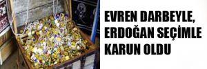 Evren darbeyle; Erdoğan seçimle Karun oldu!