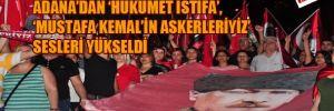 Adana'dan 'hükümet istifa','Mustafa Kemal'in askerleriyiz sesleri yükseldi