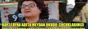 BDP'li Ayna adeta meydan okudu: çocuklarımızı türkçe eğitim veren okullara göndermeyeceğiz