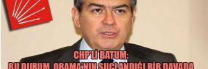 CHP'li Batum: Bu durum Obama'nın suçlandığı bir davada El Kaide yöneticisinin tanıklık yapması gibi