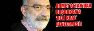 Ahmet Altan'dan Başbakan'a 'Deli Kral' benzetmesi!