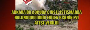 Ankara'da çocuğa cinsel istismarda bulunduğu iddia edilen kişinin evi ateşe verildi