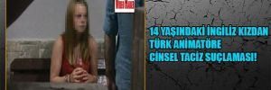 14 yaşındaki İngiliz kızdan Türk animatöre cinsel taciz suçlaması!