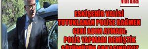 Eskişehir Valisi tutuklanan polise rağmen geri adım atmadı: Polis yapmadı demiştik sözümüzün arkasındayız