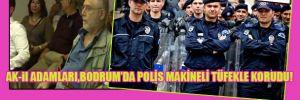 AK-il adamları Bodrum'da polis, makineli tüfekle korudu!
