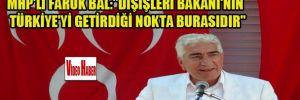MHP'li Faruk Bal:'Dışişleri Bakanı'nın Türkiye'yi getirdiği nokta burasıdır'