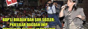 BDP'li Buldan'dan şok sözler: PKK'lılar dağdan inip Türkiye'de siyaset yapmalıdır