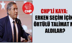 CHP'li Kaya: Erken seçim için örtülü talimat mı aldılar?