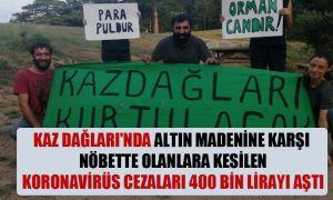 Kaz Dağları'nda altın madenine karşı nöbette olanlara kesilen Koronavirüs cezaları 400 bin lirayı aştı