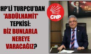 CHP'li Turpcu'dan 'Abdülhamit' tepkisi: Biz bunlarla nereye varacağız?