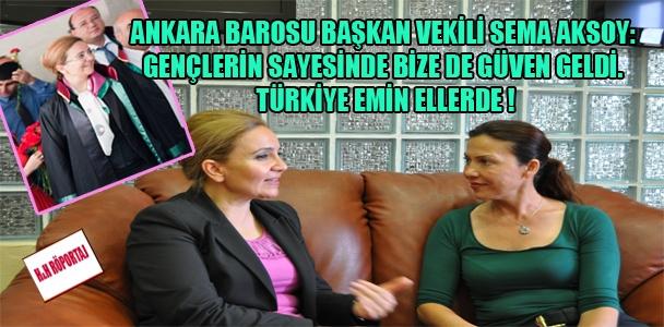 Ankara Barosu Başkan Vekili Av. Sema Aksoy: Gençlerin sayesinde bize de güven geldi. Türkiye emin ellerde !