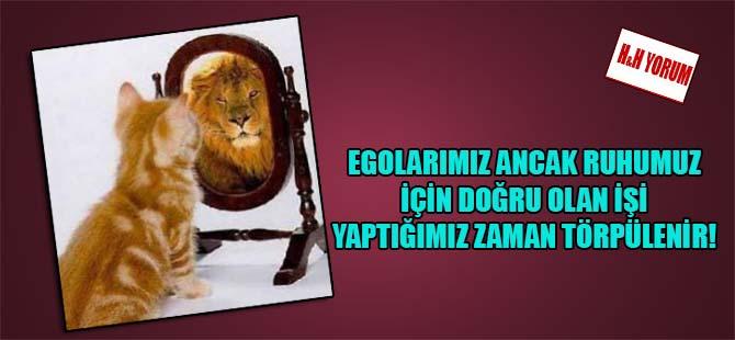 Egolarımız ancak ruhumuz için doğru olan işi yaptığımız zaman törpülenir!