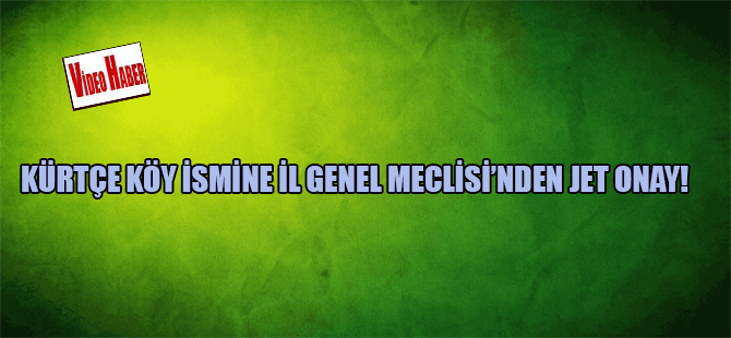 Kürtçe köy ismine İl Genel Meclisi'nden jet onay!