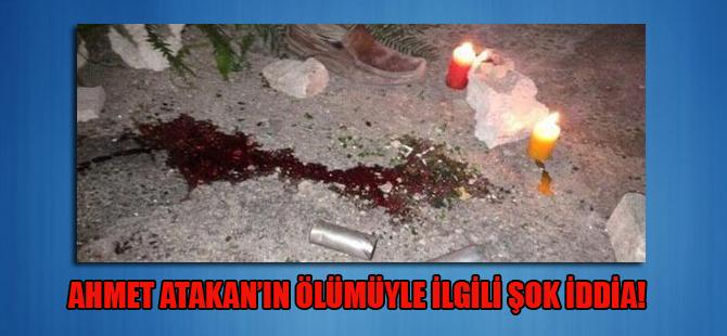 Ahmet Atakan'ın ölümüyle ilgili şok iddia!
