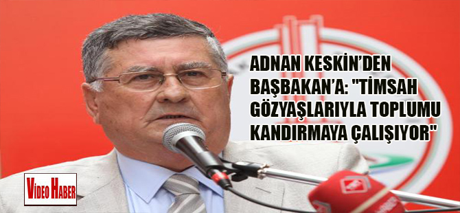 Adnan Keskin'den Başbakan'a: 'Timsah gözyaşlarıyla toplumu kandırmaya çalışıyor'