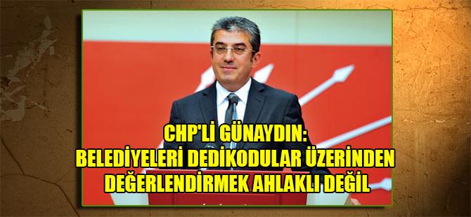 CHP'li Günaydın: Belediyeleri dedikodular üzerinden değerlendirmek ahlaklı değil