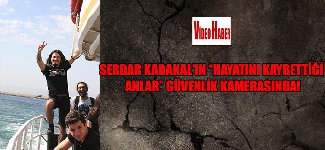 """Serdal Kadakal'ın """"hayatını kaybettiği anlar"""" güvenlik kamerasında!"""
