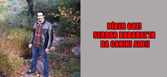 Biber gazı Serdar Kadakal'ın da canını aldı!