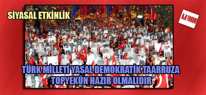 Türk Milleti yasal demokratik taarruza topyekûn hazır olmalıdır