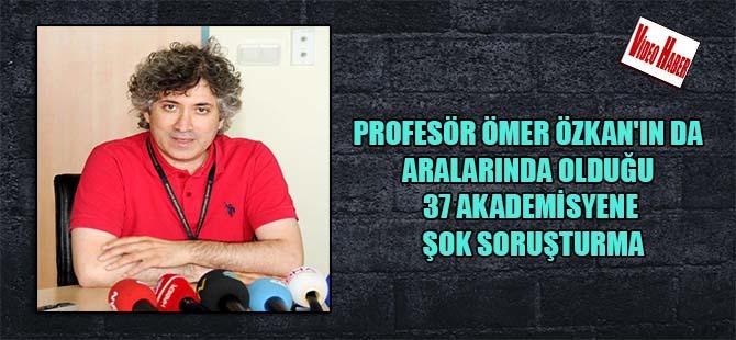Profesör Ömer Özkan'ın da aralarında olduğu 37 akademisyene şok soruşturma