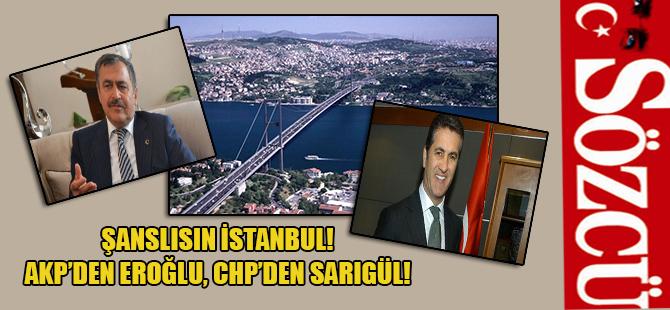 Şanslısın İstanbul! AKP'den Eroğlu, CHP'den Sarıgül!