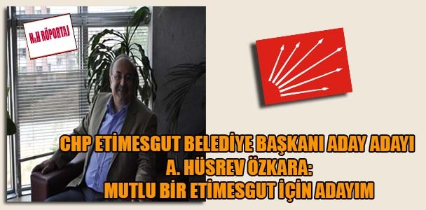 CHP Etimesgut Belediye Başkanı aday adayı A. Hüsrev Özkara: Mutlu bir Etimesgut için adayım