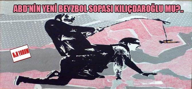 ABD'nin yeni beyzbol sopası Kılıçdaroğlu mu?..